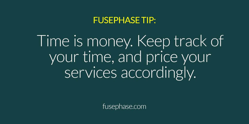 Time is money. Keep track of your time, and price your services accordingly.
